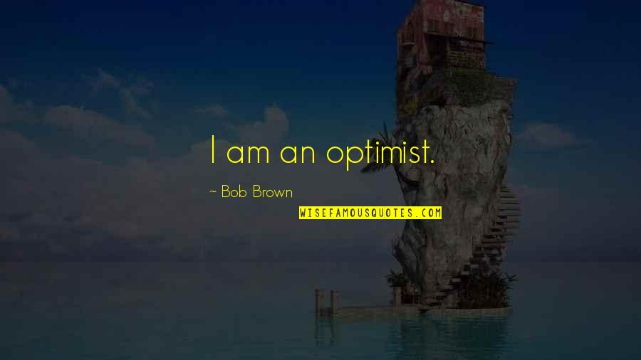 Inspirational Haiti Quotes By Bob Brown: I am an optimist.