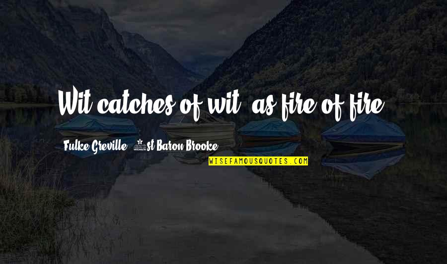Inspirational Hockey Team Quotes By Fulke Greville, 1st Baron Brooke: Wit catches of wit, as fire of fire.
