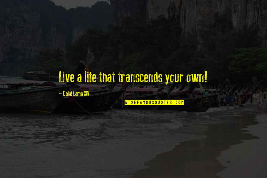Inspirational Lama Quotes By Dalai Lama XIV: Live a life that transcends your own!