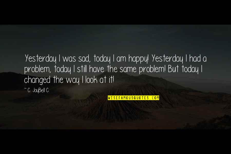 Inspirational Life Problem Quotes By C. JoyBell C.: Yesterday I was sad, today I am happy!