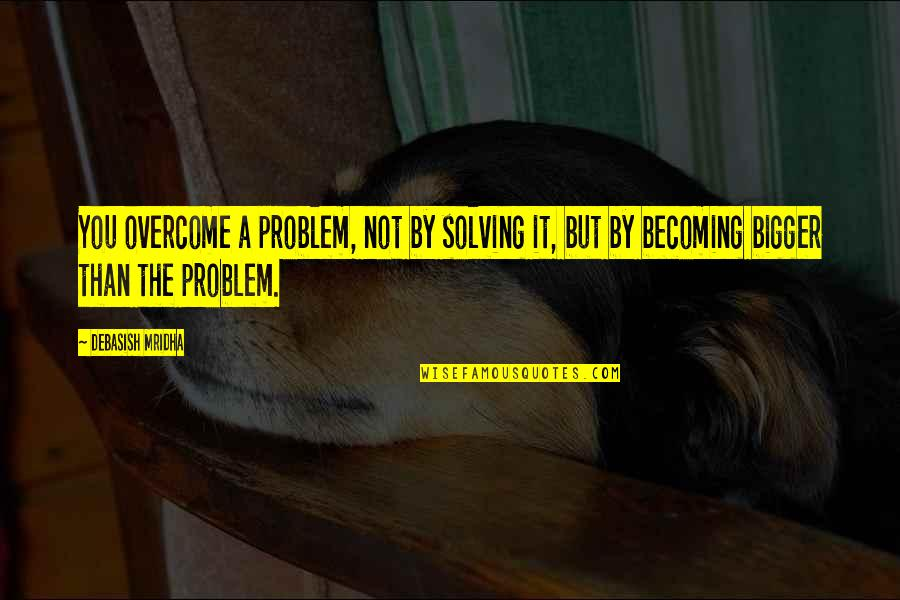 Inspirational Life Problem Quotes By Debasish Mridha: You overcome a problem, not by solving it,