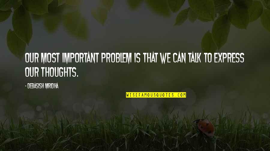 Inspirational Life Problem Quotes By Debasish Mridha: Our most important problem is that we can