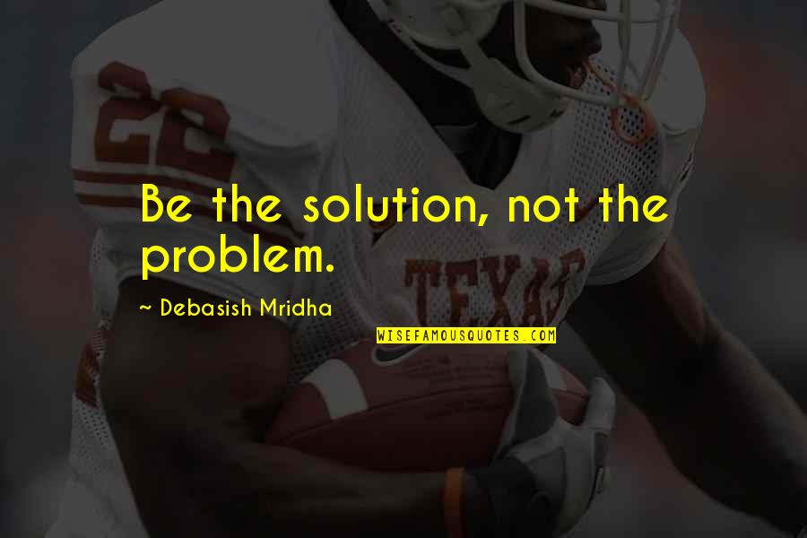 Inspirational Life Problem Quotes By Debasish Mridha: Be the solution, not the problem.
