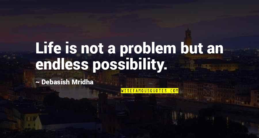 Inspirational Life Problem Quotes By Debasish Mridha: Life is not a problem but an endless