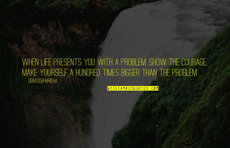 Inspirational Life Problem Quotes By Debasish Mridha: When life presents you with a problem, show