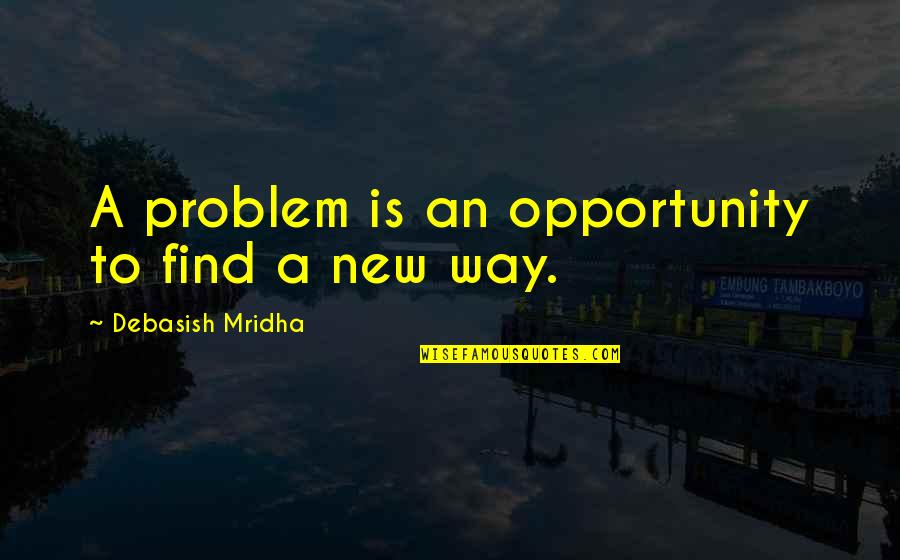 Inspirational Life Problem Quotes By Debasish Mridha: A problem is an opportunity to find a