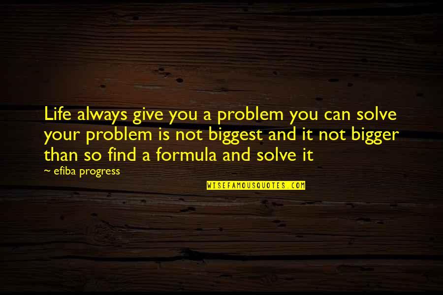 Inspirational Life Problem Quotes By Efiba Progress: Life always give you a problem you can