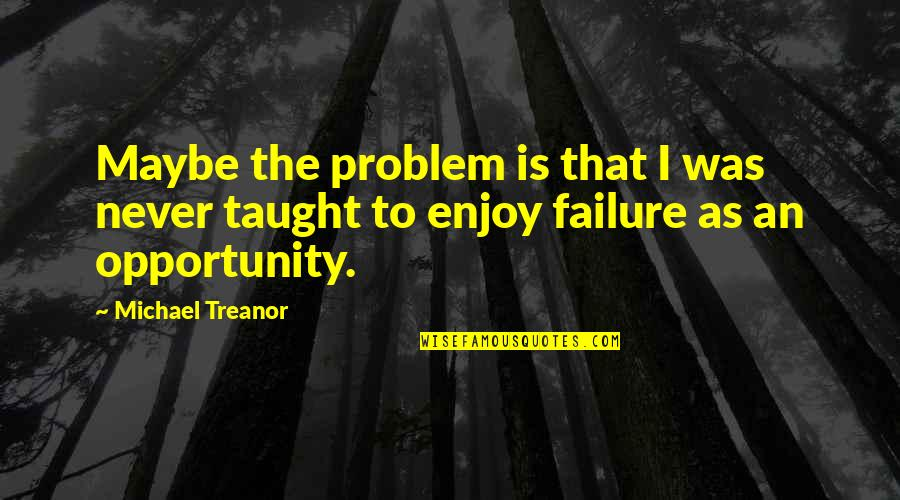 Inspirational Life Problem Quotes By Michael Treanor: Maybe the problem is that I was never