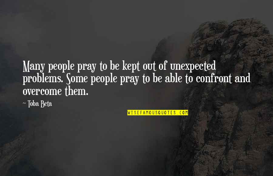 Inspirational Life Problem Quotes By Toba Beta: Many people pray to be kept out of
