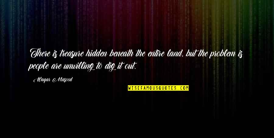 Inspirational Life Problem Quotes By Waqar Masood: There is treasure hidden beneath the entire land,