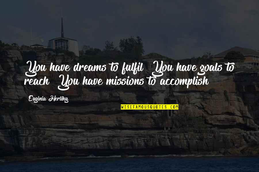 Inspirational Missions Quotes By Euginia Herlihy: You have dreams to fulfil! You have goals