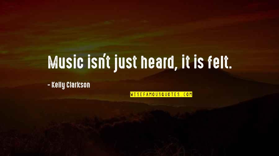 Inspirational Music Therapy Quotes By Kelly Clarkson: Music isn't just heard, it is felt.