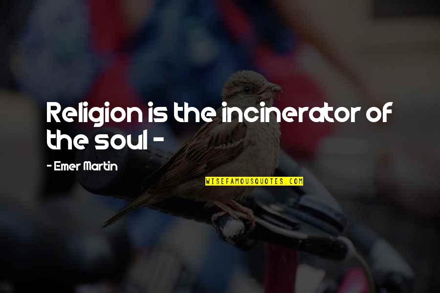 Inspirational Non Religious Quotes By Emer Martin: Religion is the incinerator of the soul -