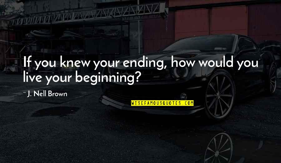 Inspirational Non Religious Quotes By J. Nell Brown: If you knew your ending, how would you