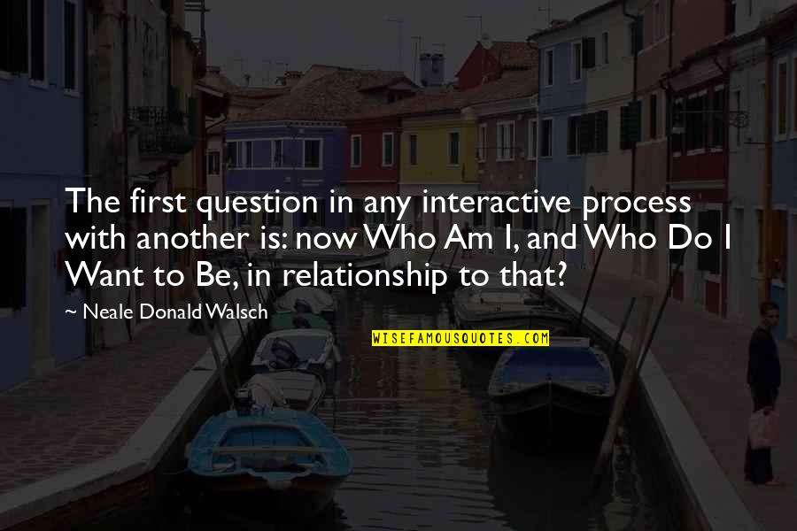 Inspirational Non Religious Quotes By Neale Donald Walsch: The first question in any interactive process with