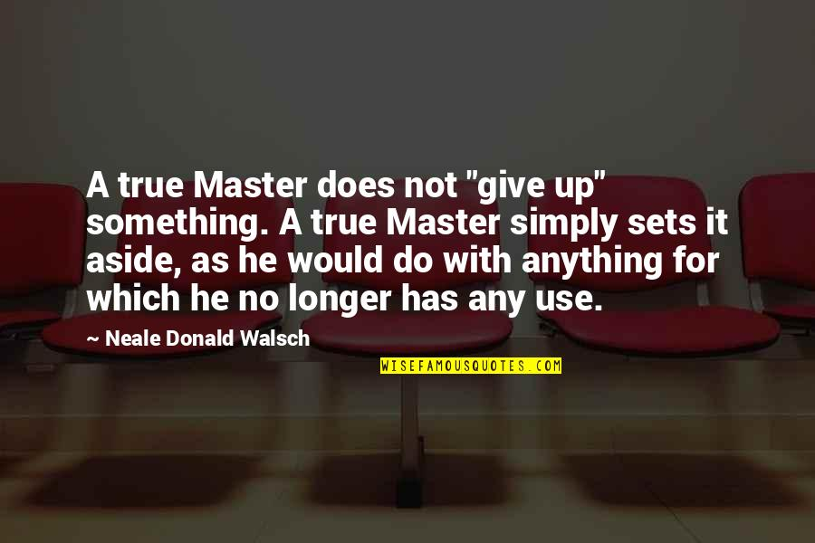 "Inspirational Non Religious Quotes By Neale Donald Walsch: A true Master does not ""give up"" something."