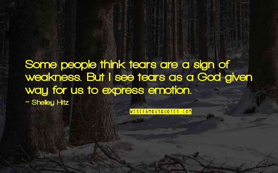 Inspirational Non Religious Quotes By Shelley Hitz: Some people think tears are a sign of