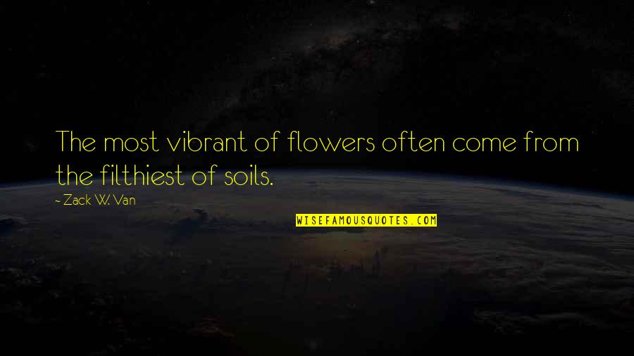 Inspirational Overcoming Adversity Quotes By Zack W. Van: The most vibrant of flowers often come from