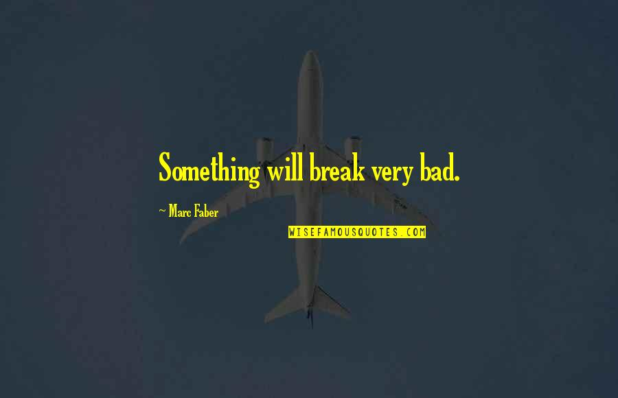 Inspirational Romanian Quotes By Marc Faber: Something will break very bad.