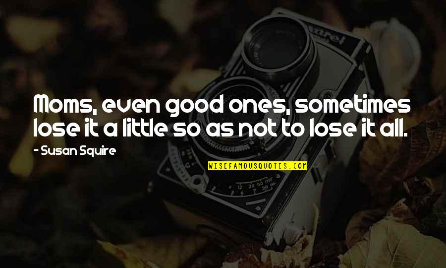 Inspirational Romanian Quotes By Susan Squire: Moms, even good ones, sometimes lose it a