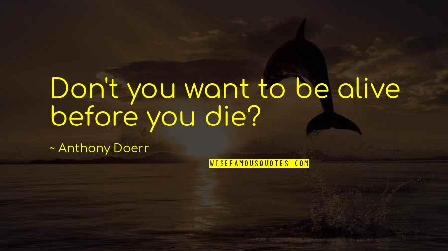Inspirational Running Life Quotes By Anthony Doerr: Don't you want to be alive before you