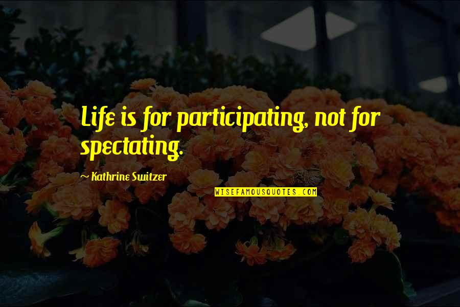 Inspirational Running Life Quotes By Kathrine Switzer: Life is for participating, not for spectating.
