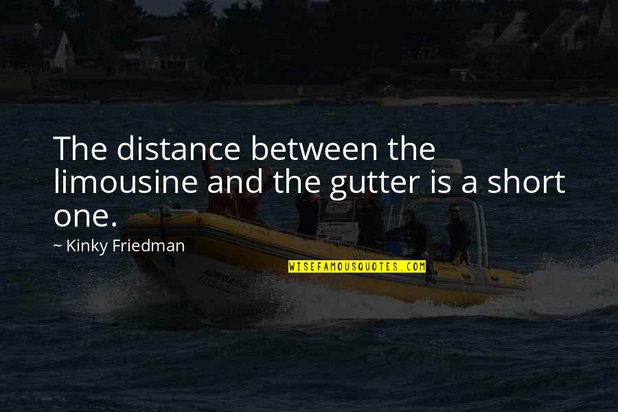 Inspirational Running Life Quotes By Kinky Friedman: The distance between the limousine and the gutter
