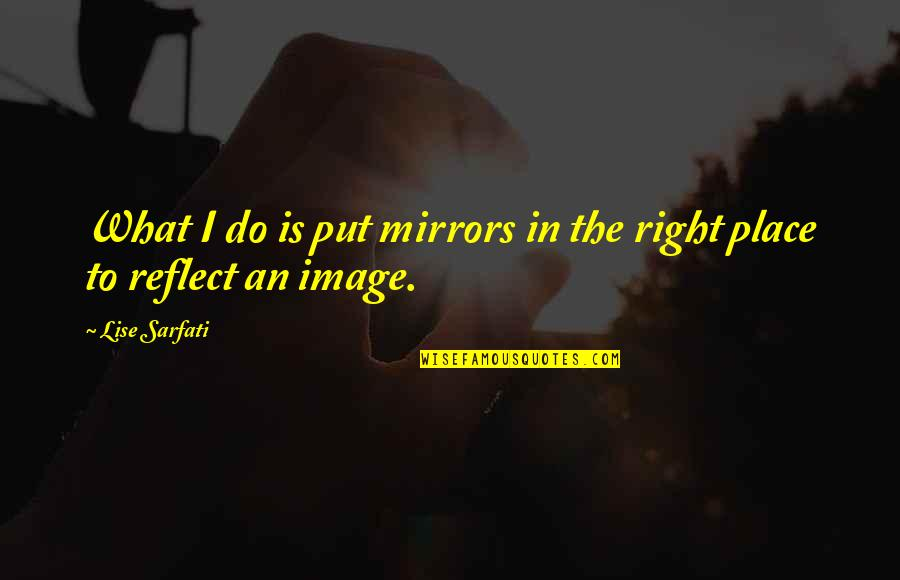 Inspirational Running Life Quotes By Lise Sarfati: What I do is put mirrors in the