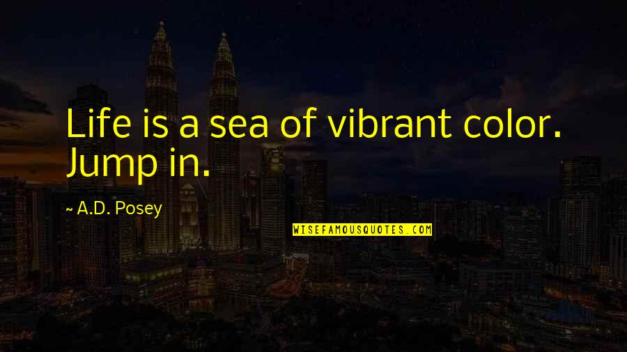 Inspirational Sea Quotes By A.D. Posey: Life is a sea of vibrant color. Jump