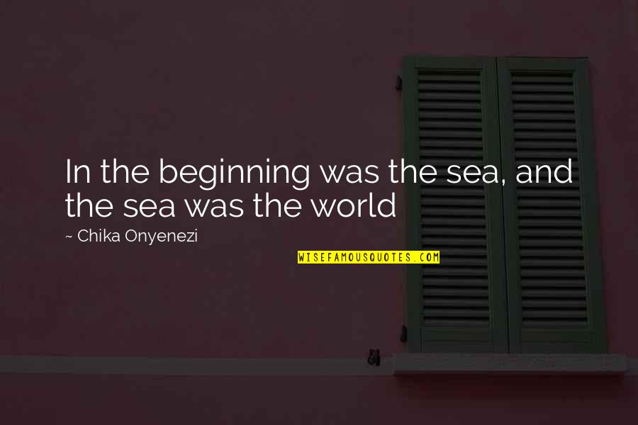 Inspirational Sea Quotes By Chika Onyenezi: In the beginning was the sea, and the