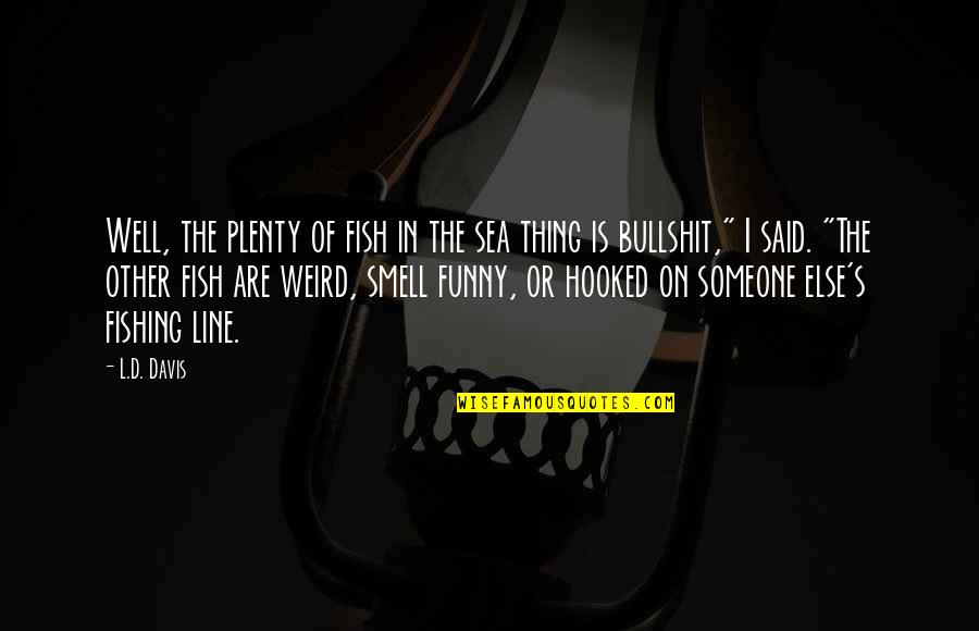 Inspirational Sea Quotes By L.D. Davis: Well, the plenty of fish in the sea