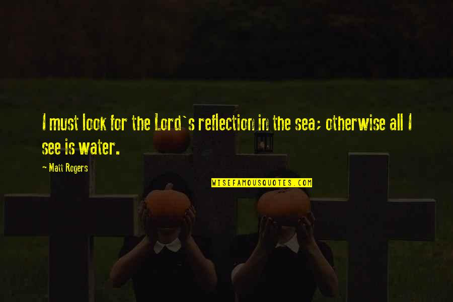 Inspirational Sea Quotes By Matt Rogers: I must look for the Lord's reflection in