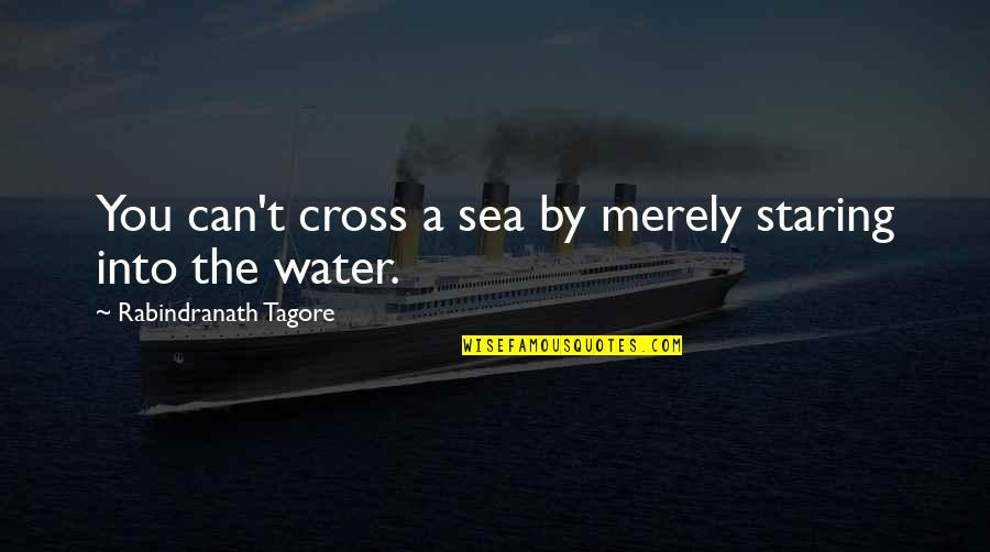 Inspirational Sea Quotes By Rabindranath Tagore: You can't cross a sea by merely staring