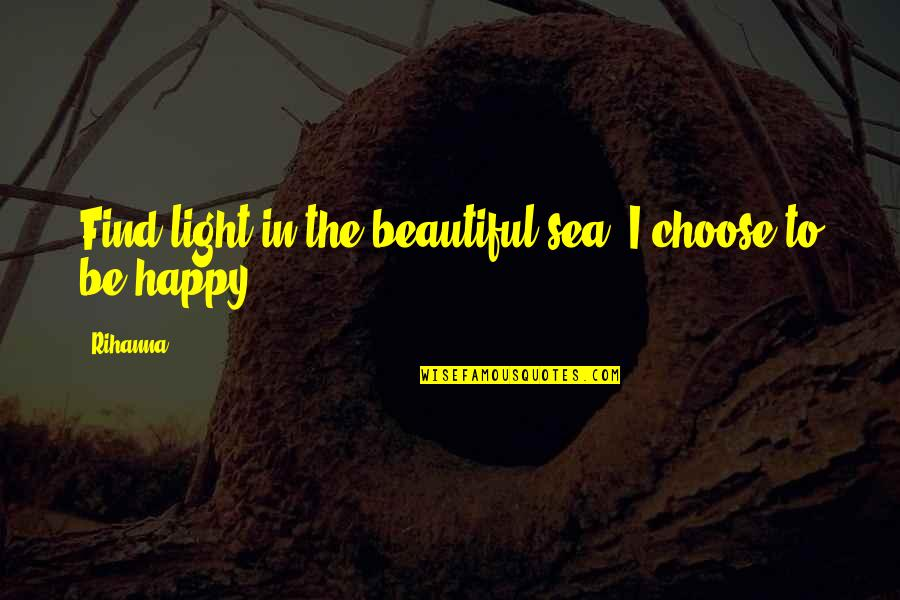 Inspirational Sea Quotes By Rihanna: Find light in the beautiful sea. I choose