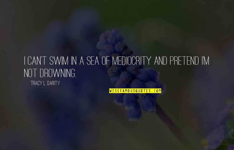 Inspirational Sea Quotes By Tracy L. Darity: I can't swim in a sea of mediocrity