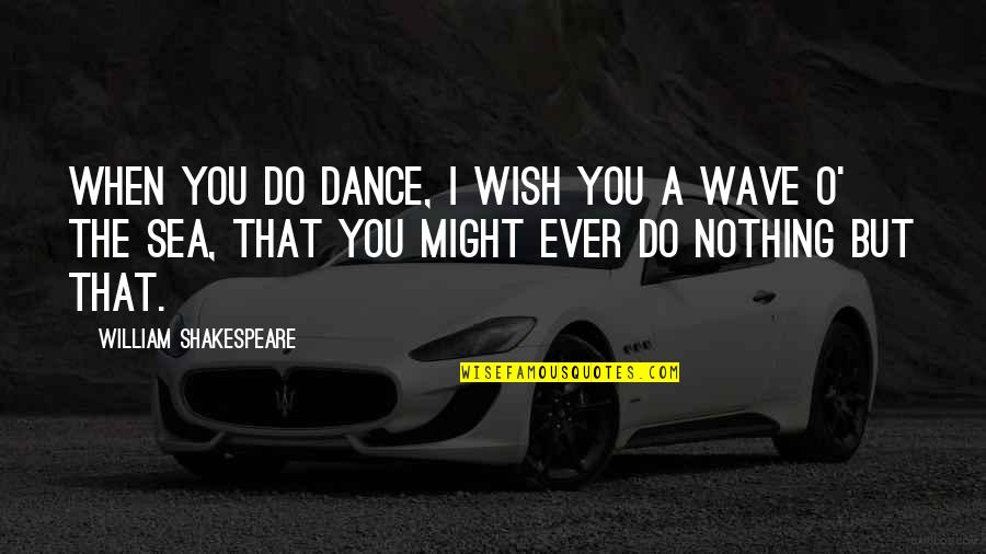 Inspirational Sea Quotes By William Shakespeare: When you do dance, I wish you a