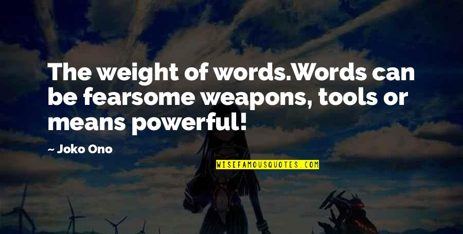 Inspirational Tools Quotes By Joko Ono: The weight of words.Words can be fearsome weapons,
