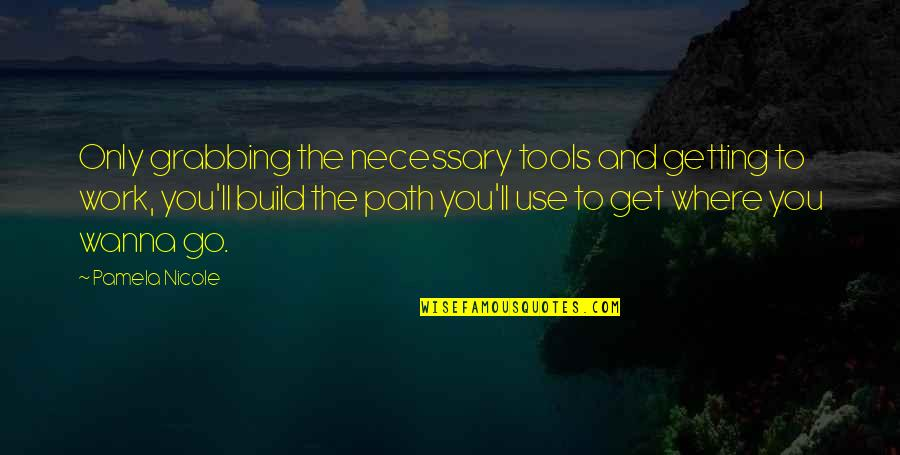Inspirational Tools Quotes By Pamela Nicole: Only grabbing the necessary tools and getting to