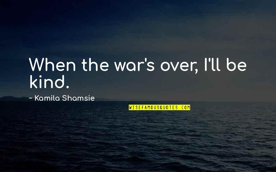Inspirational Traitors Quotes By Kamila Shamsie: When the war's over, I'll be kind.