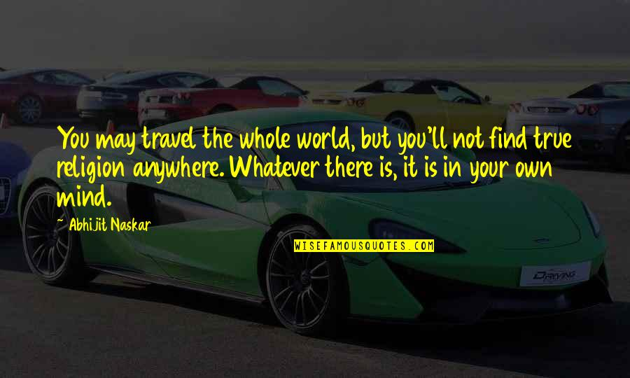 Inspirational True Quotes By Abhijit Naskar: You may travel the whole world, but you'll