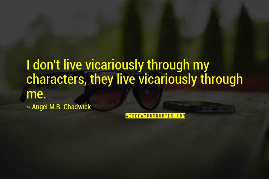 Inspirational True Quotes By Angel M.B. Chadwick: I don't live vicariously through my characters, they