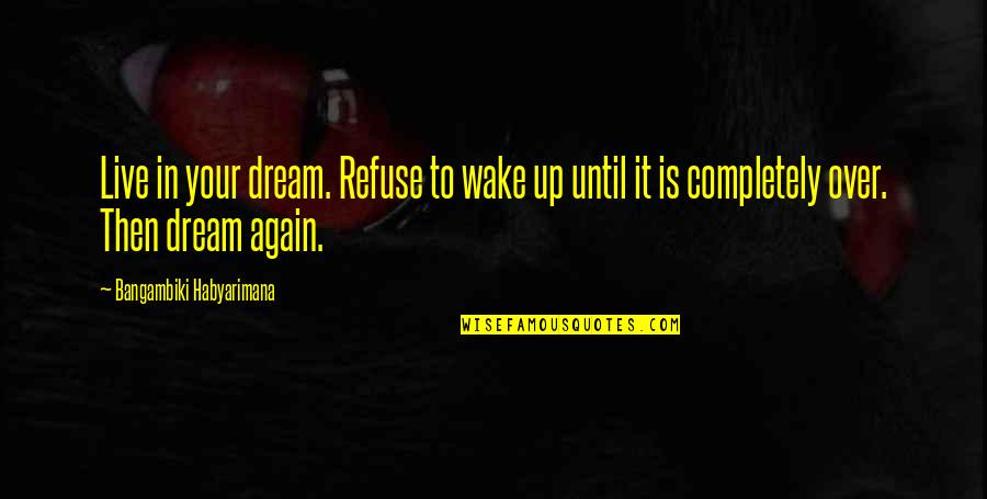 Inspirational True Quotes By Bangambiki Habyarimana: Live in your dream. Refuse to wake up