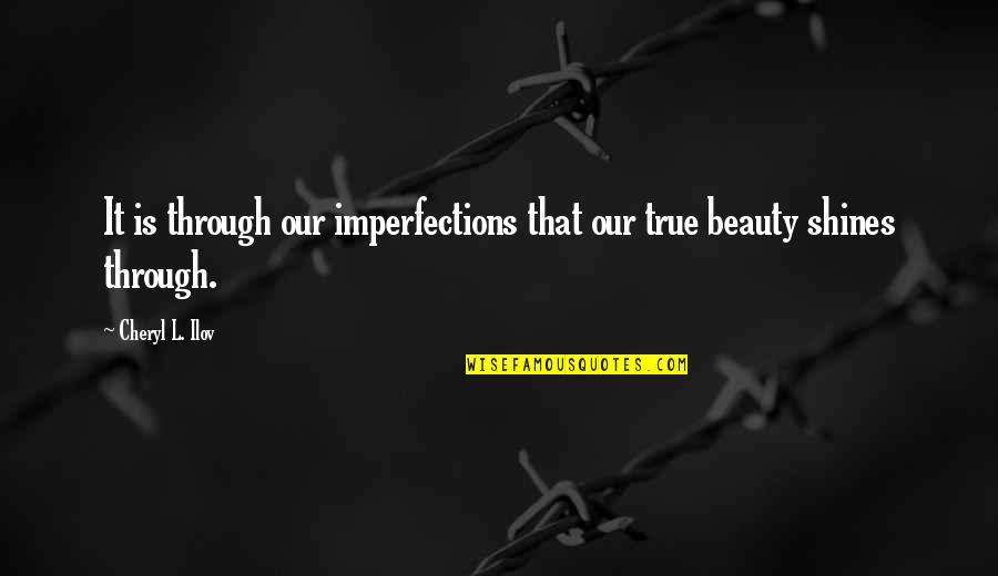 Inspirational True Quotes By Cheryl L. Ilov: It is through our imperfections that our true