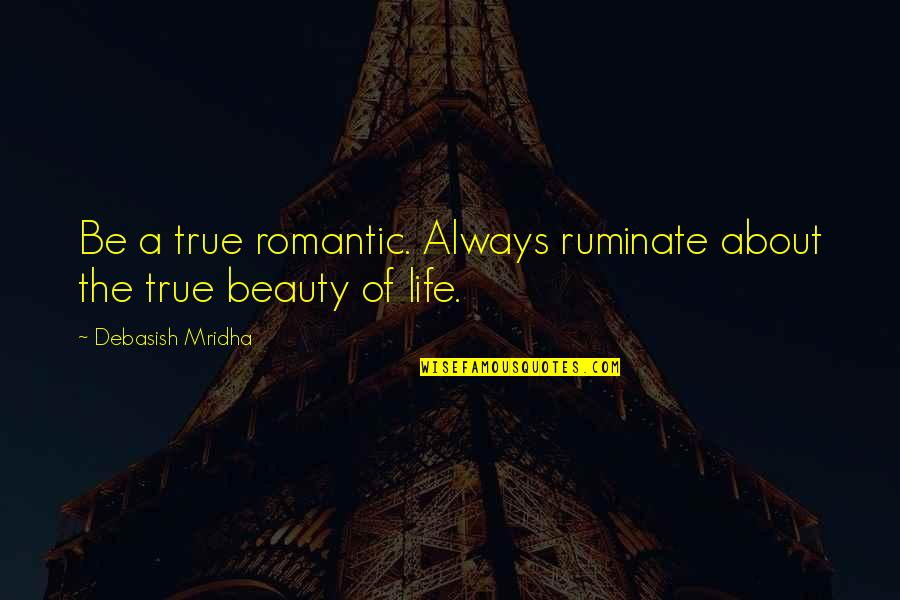 Inspirational True Quotes By Debasish Mridha: Be a true romantic. Always ruminate about the