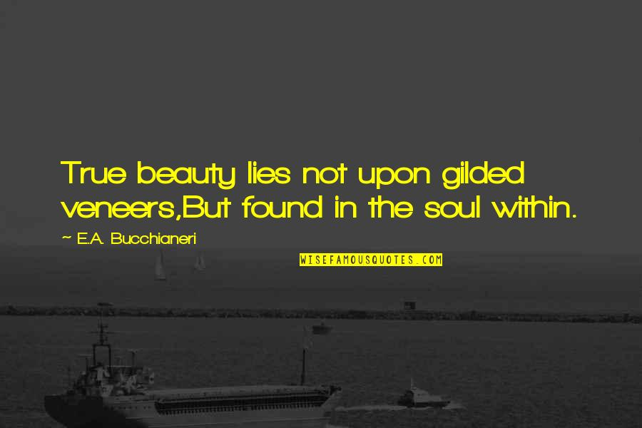 Inspirational True Quotes By E.A. Bucchianeri: True beauty lies not upon gilded veneers,But found