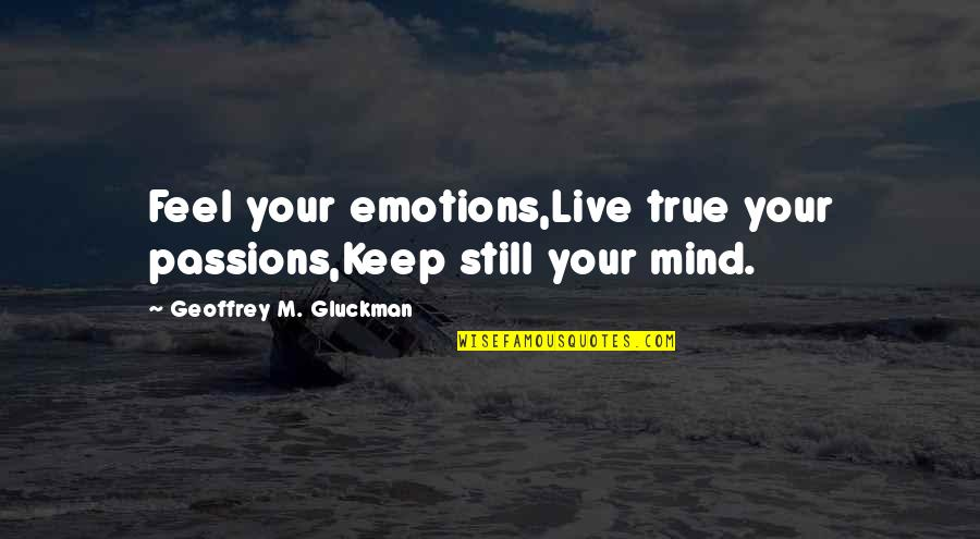 Inspirational True Quotes By Geoffrey M. Gluckman: Feel your emotions,Live true your passions,Keep still your