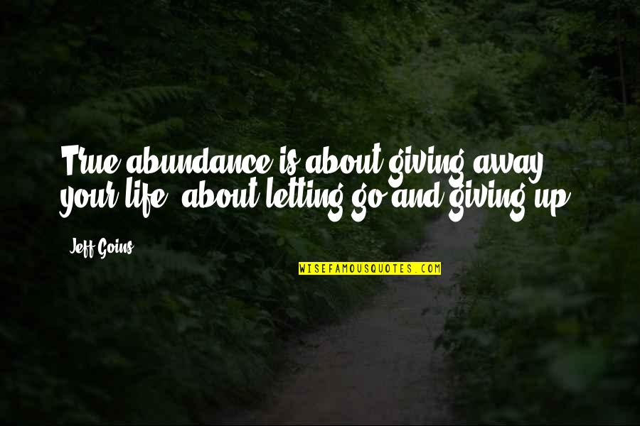 Inspirational True Quotes By Jeff Goins: True abundance is about giving away your life,