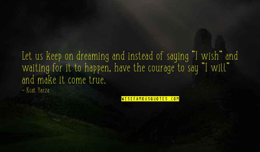 Inspirational True Quotes By Kcat Yarza: Let us keep on dreaming and instead of