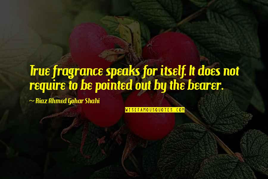 Inspirational True Quotes By Riaz Ahmed Gohar Shahi: True fragrance speaks for itself. It does not
