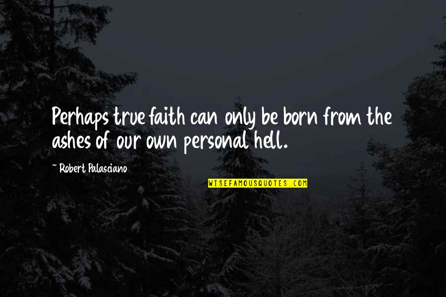 Inspirational True Quotes By Robert Palasciano: Perhaps true faith can only be born from